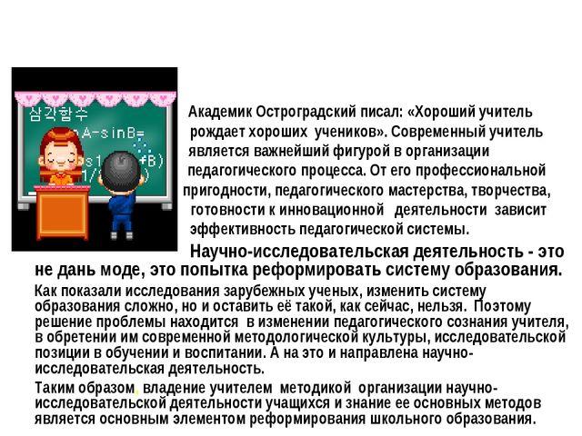 Академик Остроградский писал: «Хороший учитель рождает хороших учеников». Со...