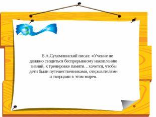 В.А.Сухомлинский писал: «Учение не должно сводиться беспрерывному накоплени