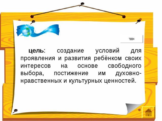. цель: создание условий для проявления и развития ребёнком своих интересов...