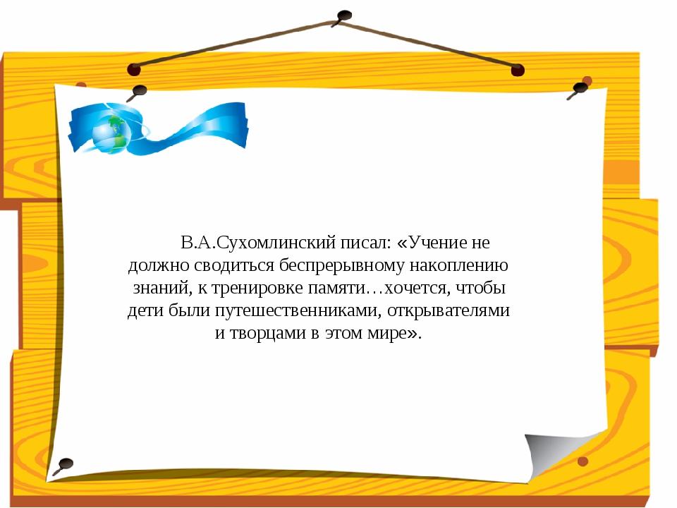 В.А.Сухомлинский писал: «Учение не должно сводиться беспрерывному накоплени...
