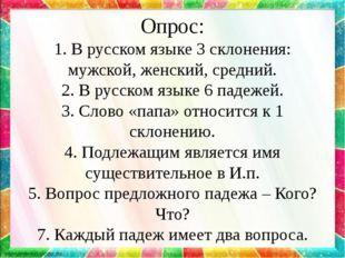 Опрос: 1. В русском языке 3 склонения: мужской, женский, средний. 2. В русско