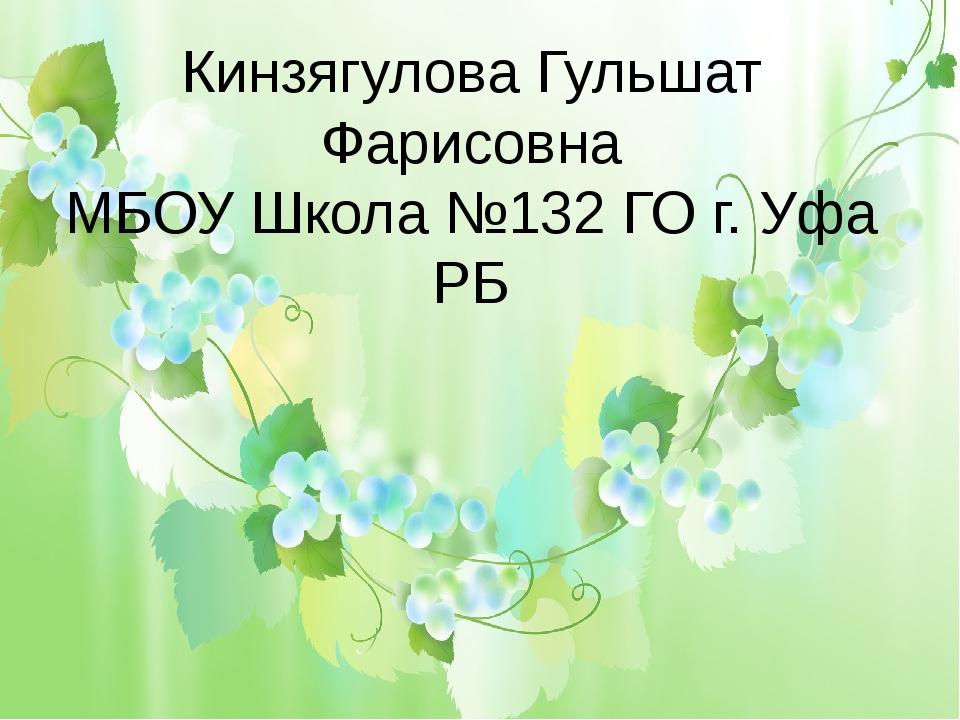 Кинзягулова Гульшат Фарисовна МБОУ Школа №132 ГО г. Уфа РБ
