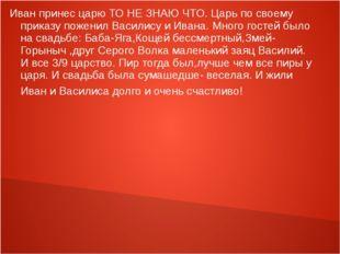 Иван принес царю ТО НЕ ЗНАЮ ЧТО. Царь по своему приказу поженил Василису и Ив