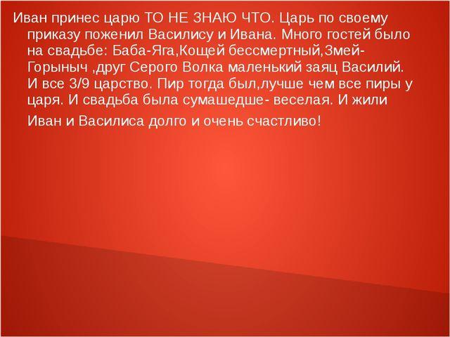 Иван принес царю ТО НЕ ЗНАЮ ЧТО. Царь по своему приказу поженил Василису и Ив...