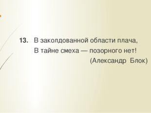 13. В заколдованной области плача, В тайне смеха — позорного нет! (Александр