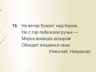 15. Не ветер бушует над бором, Не с гор побежали ручьи — Мороз-воевода дозор