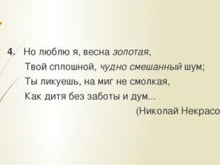 4. Но люблю я, весна золотая, Твой сплошной, чудно смешанный шум; Ты ликуешь