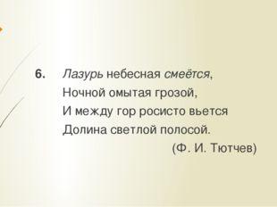 6. Лазурь небесная смеётся, Ночной омытая грозой, И между гор росисто вьется