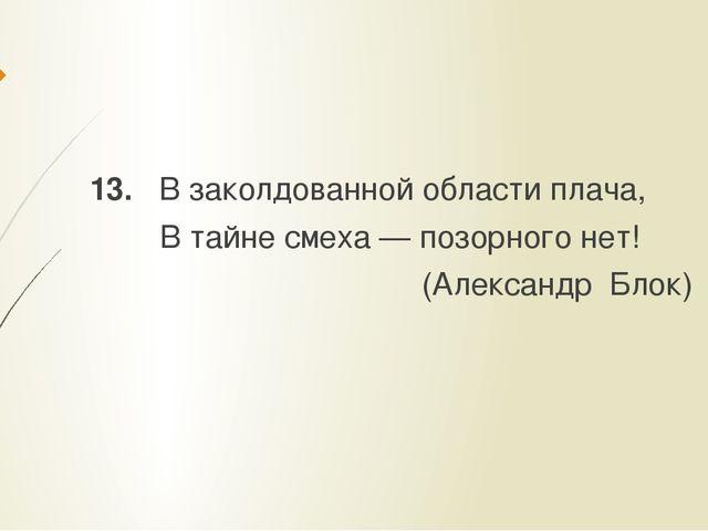 13. В заколдованной области плача, В тайне смеха — позорного нет! (Александр...