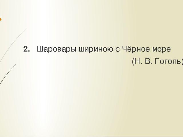 2. Шаровары шириною с Чёрное море (Н. В. Гоголь)