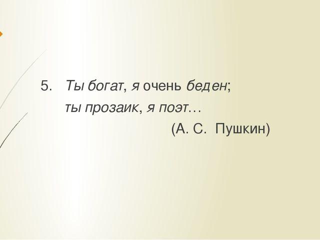 5. Ты богат, я очень беден; ты прозаик, я поэт… (А. С. Пушкин)