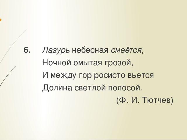 6. Лазурь небесная смеётся, Ночной омытая грозой, И между гор росисто вьется...