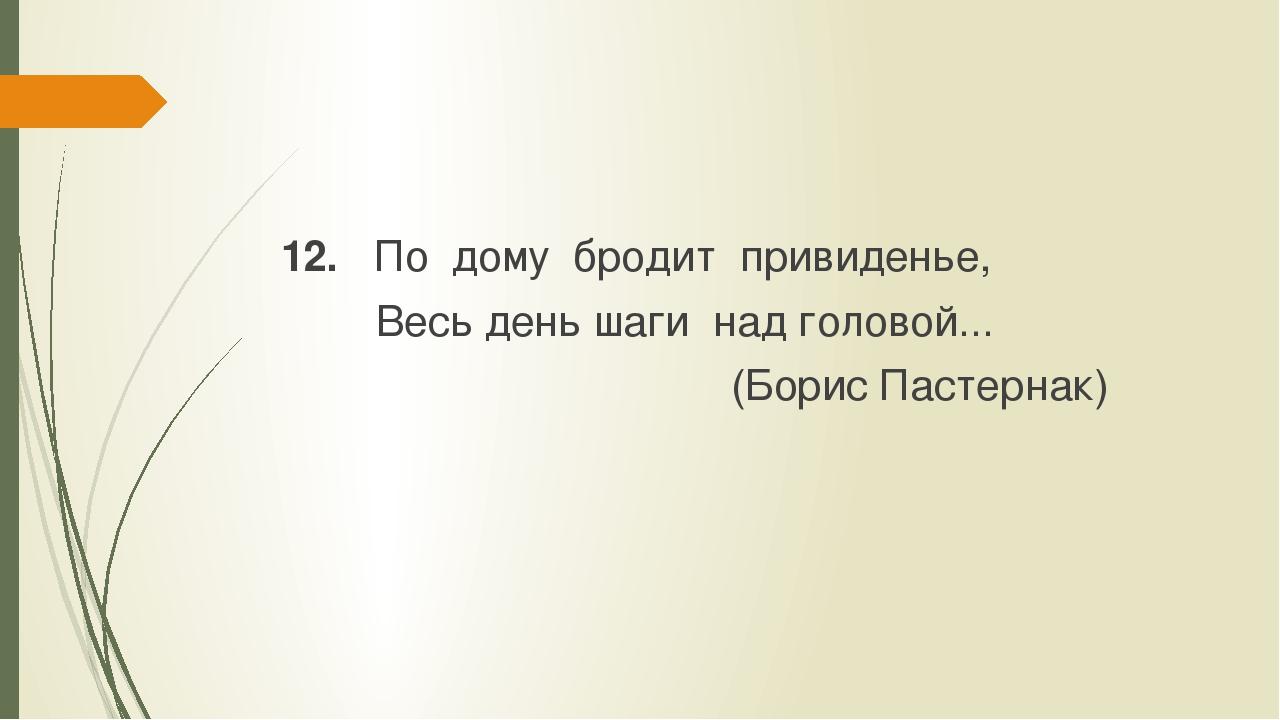 12. По дому бродит привиденье, Весь день шаги над головой... (Борис Пастернак)
