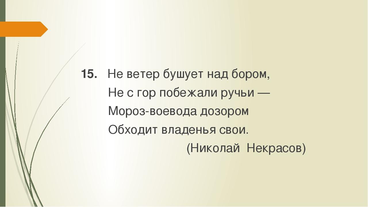 15. Не ветер бушует над бором, Не с гор побежали ручьи — Мороз-воевода дозор...