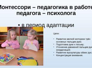 Монтессори – педагогика в работе педагога – психолога • в период адаптации Це