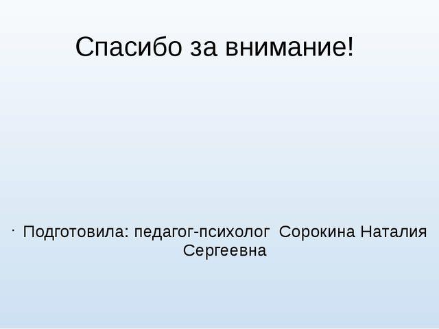 Спасибо за внимание! Подготовила: педагог-психолог Сорокина Наталия Сергеевна