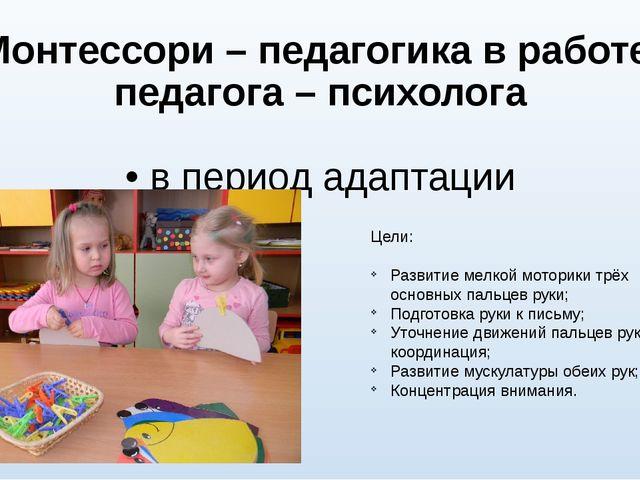 Монтессори – педагогика в работе педагога – психолога • в период адаптации Це...