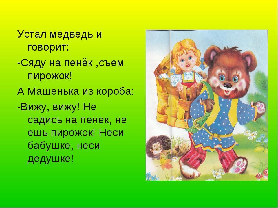 Устал медведь и говорит: -Сяду на пенёк ,съем пирожок! А Машенька из короба:...