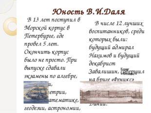 Юность В.И.Даля В 13 лет поступил в Морской корпус в Петербурге, где провел
