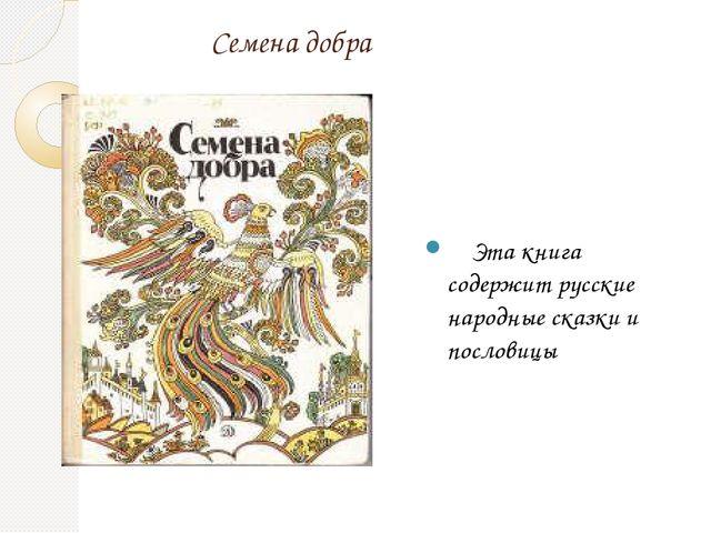 Семена добра Эта книга содержит русские народные сказки и пословицы