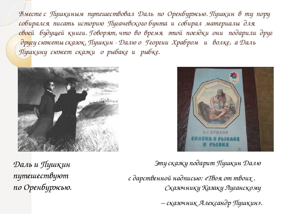 Вместе с Пушкиным путешествовал Даль по Оренбуржью. Пушкин в ту пору собиралс...