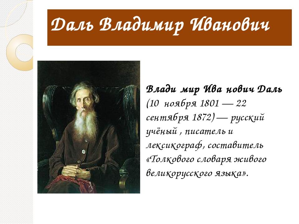 Даль Владимир Иванович Влади́мир Ива́нович Даль (10 ноября 1801 — 22 сентября...