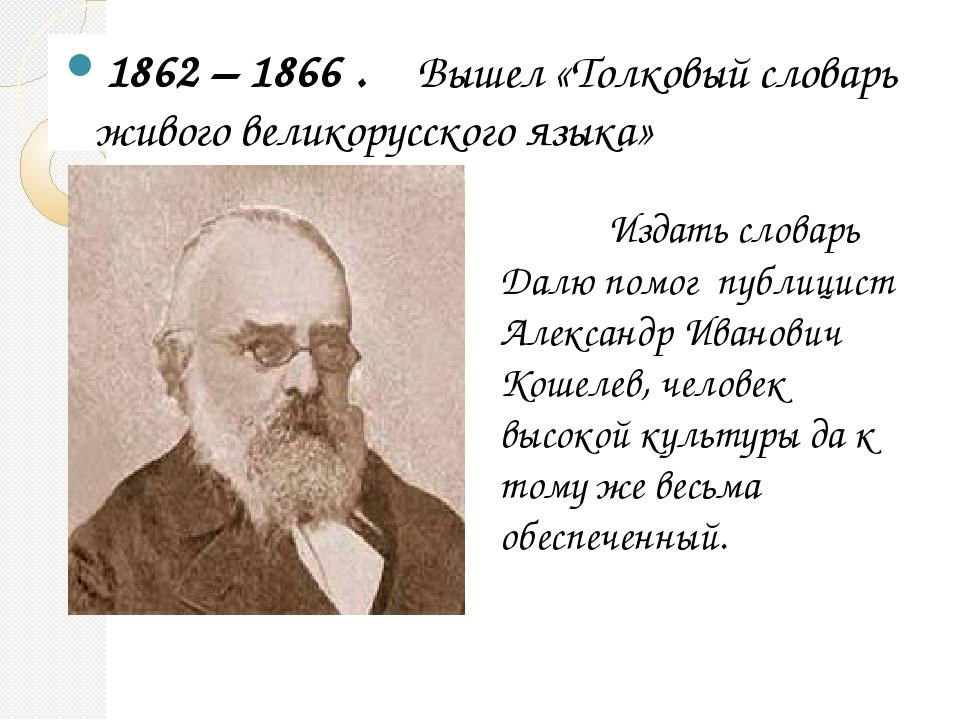 1862 – 1866 . Вышел «Толковый словарь живого великорусского языка» Издать сло...