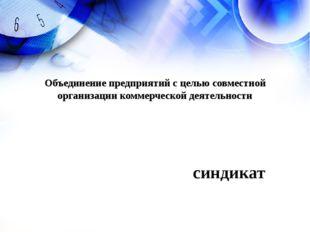 синдикат Объединение предприятий с целью совместной организации коммерческой
