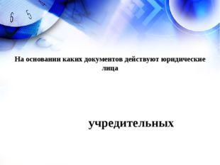 учредительных На основании каких документов действуют юридические лица