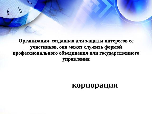 корпорация Организация, созданная для защиты интересов ее участников, она мож...