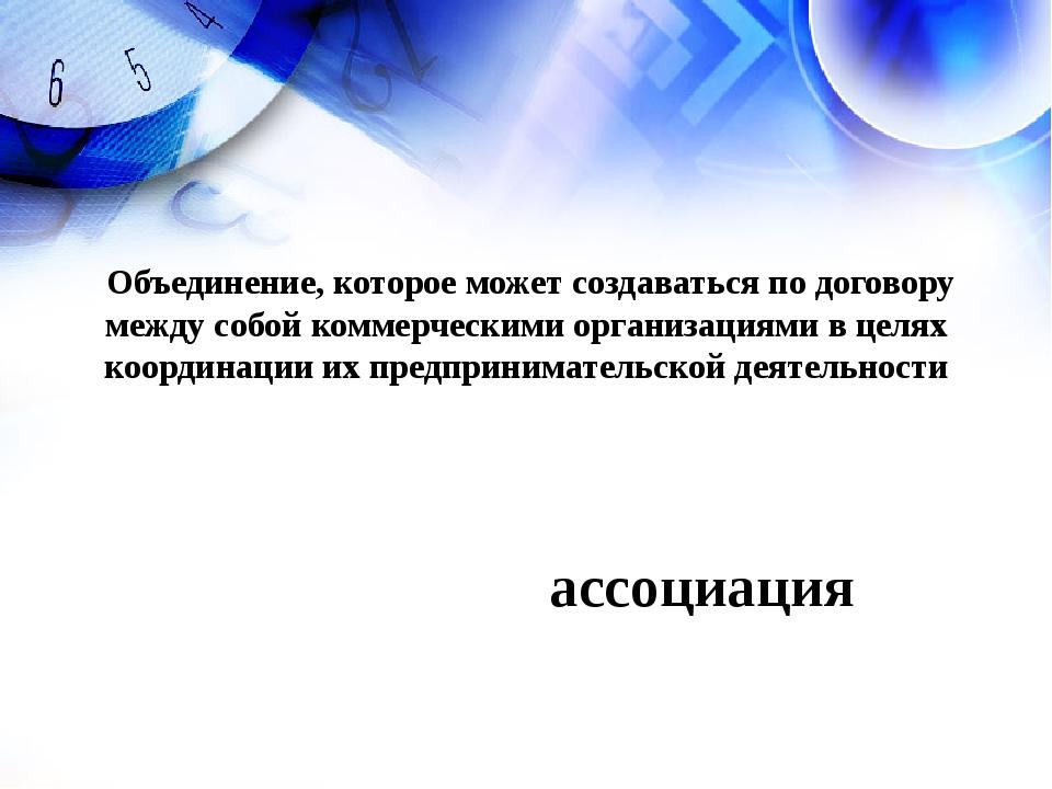 ассоциация Объединение, которое может создаваться по договору между собой ком...