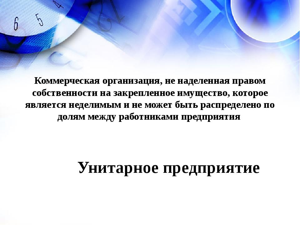 Унитарное предприятие Коммерческая организация, не наделенная правом собствен...