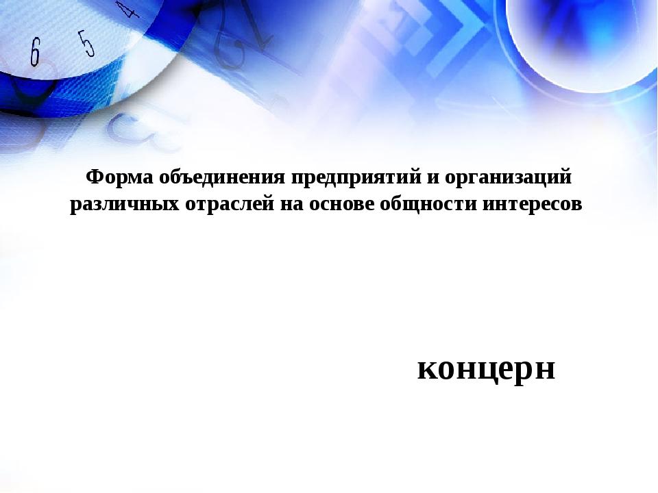 концерн Форма объединения предприятий и организаций различных отраслей на осн...