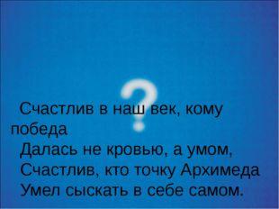 Счастлив в наш век, кому победа Далась не кровью, а умом, Счастлив, кто точк