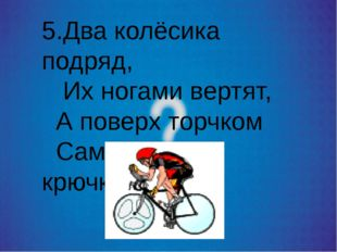 5.Два колёсика подряд, Их ногами вертят, А поверх торчком Сам хозяин крючком.