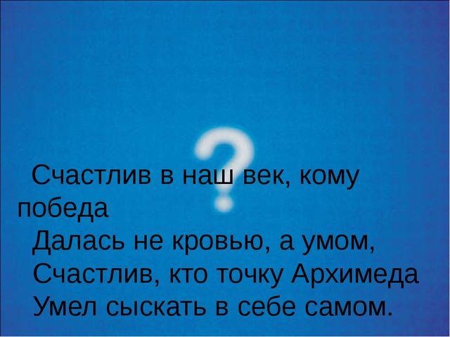 Счастлив в наш век, кому победа Далась не кровью, а умом, Счастлив, кто точк...