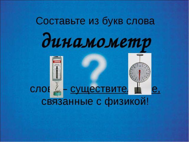 Составьте из букв слова динамометр слова – существительные, связанные с физик...