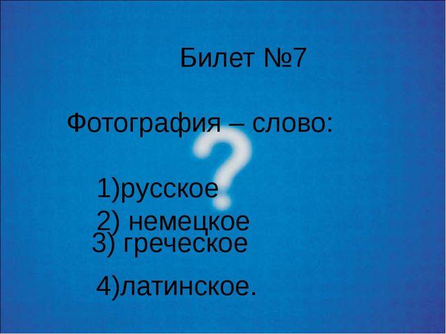 Билет №7 Фотография – слово: 1)русское 2) немецкое 4)латинское. 3) греческое