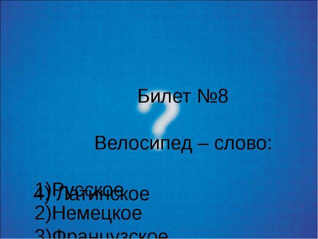 Билет №8 Велосипед – слово: 1)Русское 2)Немецкое 3)Французское 4) Латинское