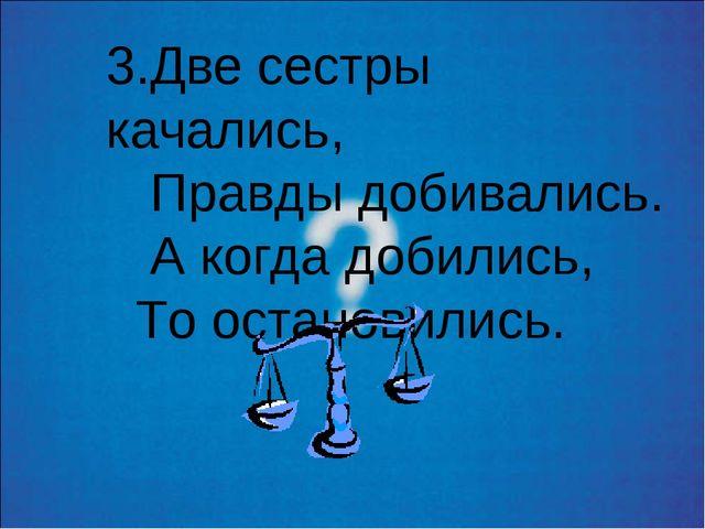 3.Две сестры качались, Правды добивались. А когда добились, То остановились.