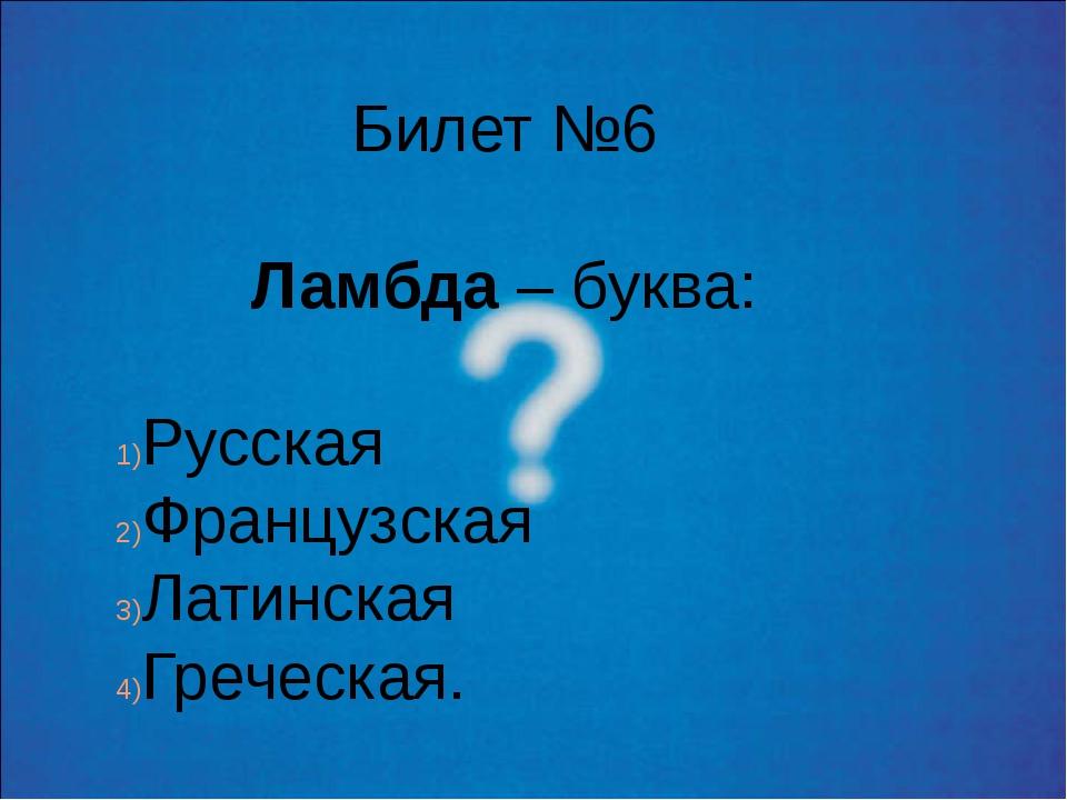 Билет №6 Ламбда – буква: Русская Французская Латинская Греческая.