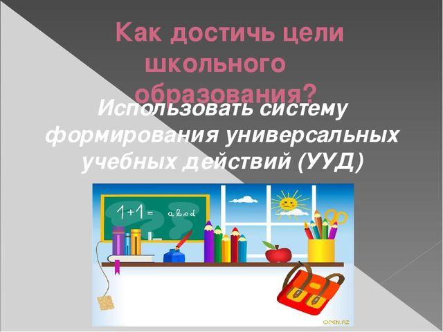 Как достичь цели школьного образования? Использовать систему формирования уни...