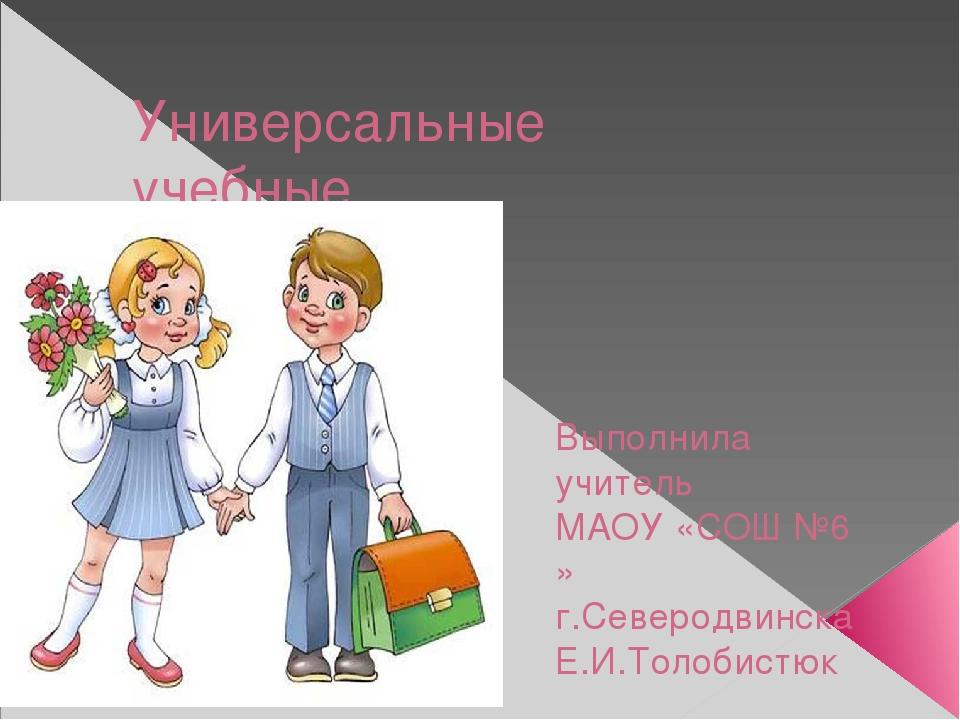 Универсальные учебные действия Выполнила учитель МАОУ «СОШ №6 » г.Северодвинс...