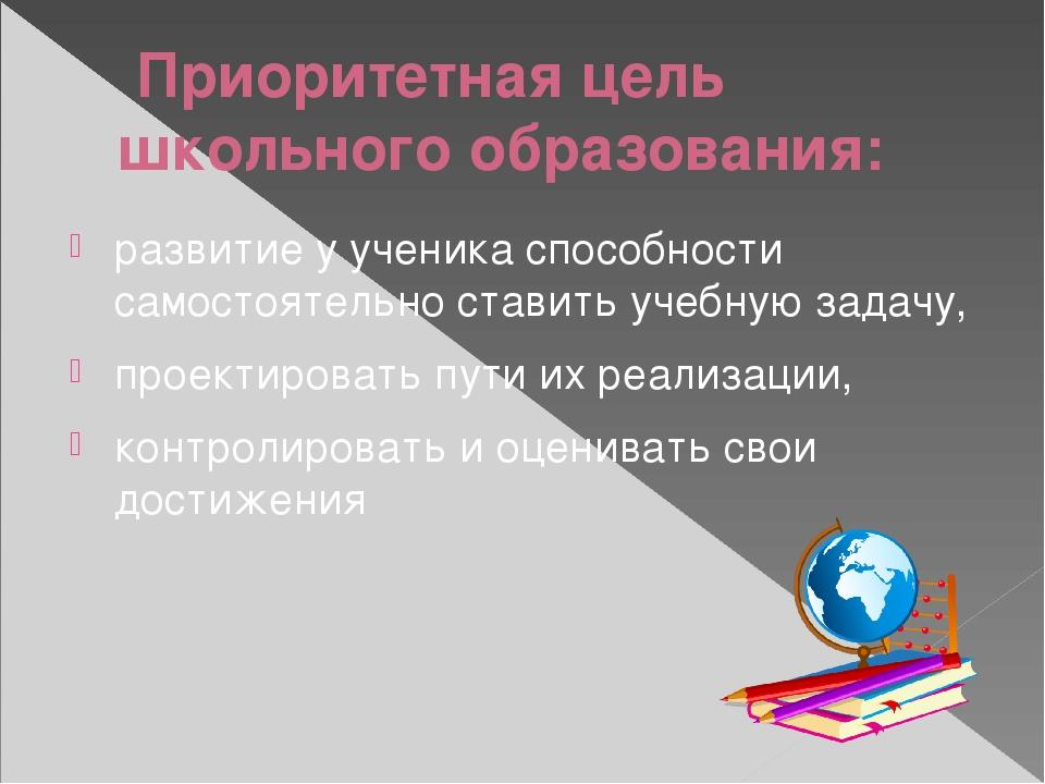 Приоритетная цель школьного образования: развитие у ученика способности само...