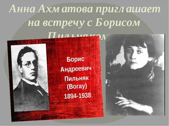 Анна Ахматова приглашает на встречу с Борисом Пильняком…