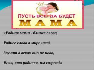 «Родная мама - ближе слова, Роднее слова в мире нет! Звучит в веках оно не н