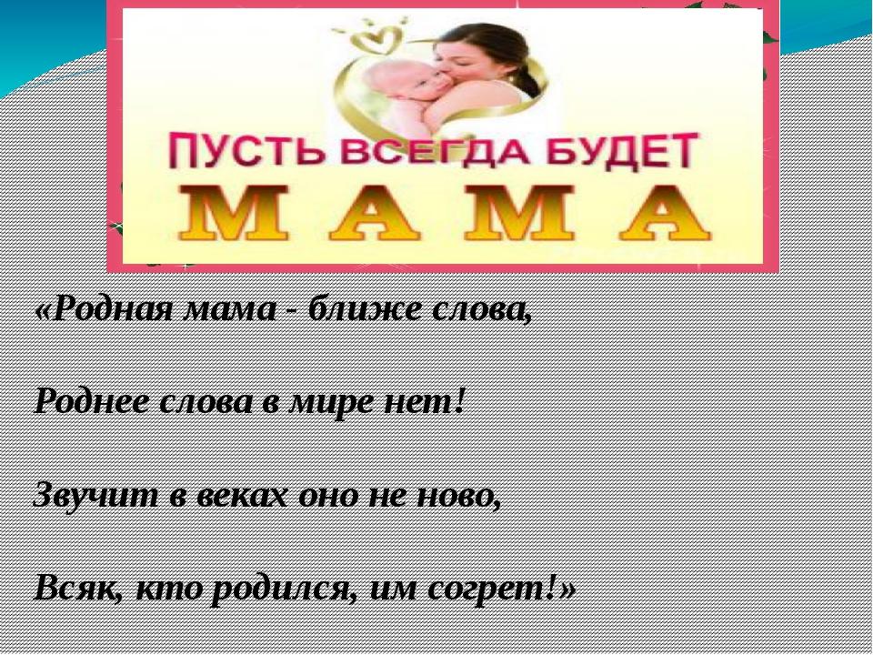 «Родная мама - ближе слова, Роднее слова в мире нет! Звучит в веках оно не н...