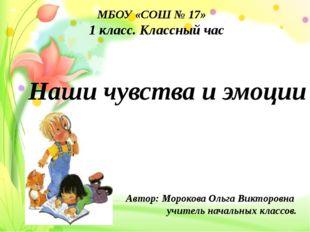 МБОУ «СОШ № 17» 1 класс. Классный час Наши чувства и эмоции Автор: Морокова