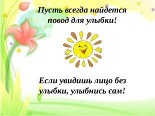 Пусть всегда найдется повод для улыбки! Если увидишь лицо без улыбки, улыбни