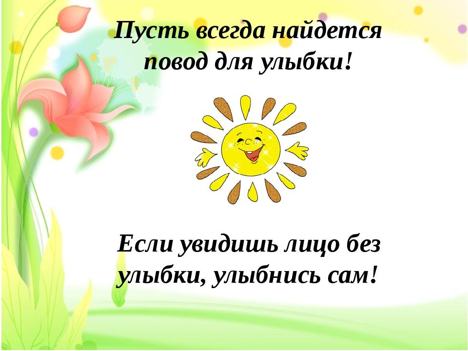 Пусть всегда найдется повод для улыбки! Если увидишь лицо без улыбки, улыбни...